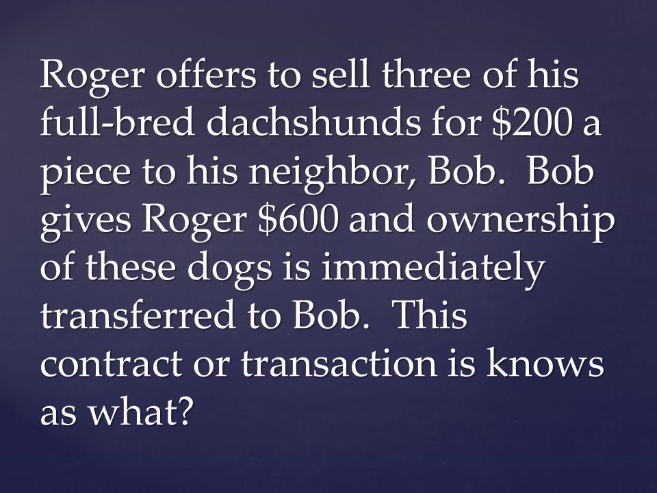 Roger offers to sell three of his full-bred dachshunds for $200 a piece to his neighbor, Bob. Bob gives Roger $600 and ownership of these dogs is imme