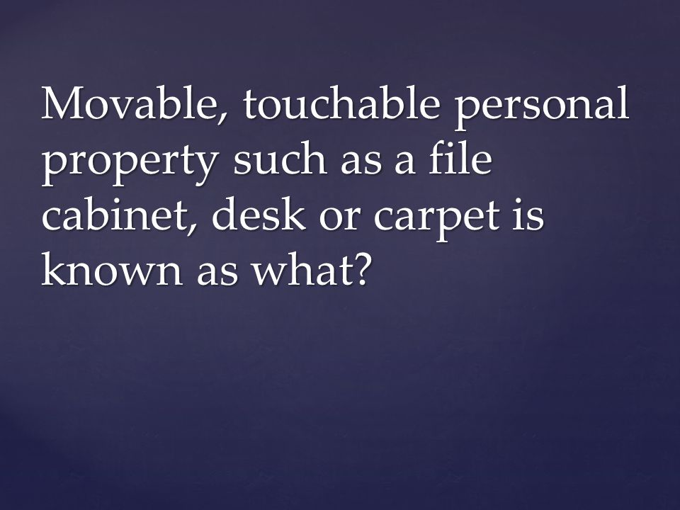 Movable, touchable personal property such as a file cabinet, desk or carpet is known as what?