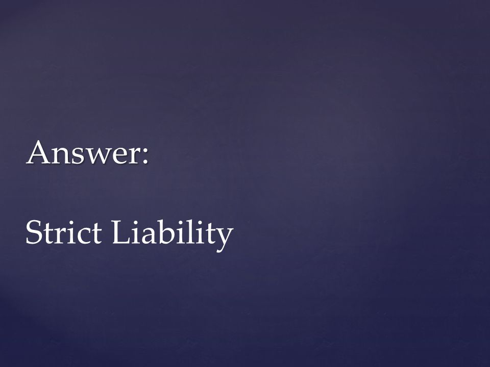 Answer: Answer: Strict Liability