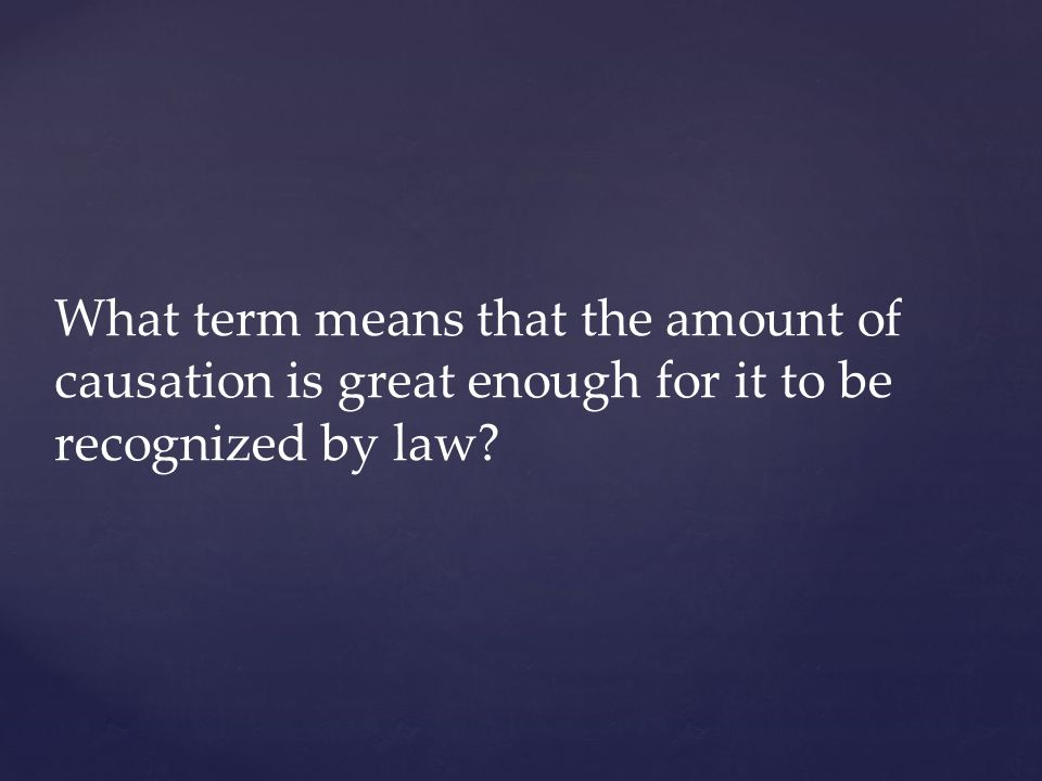 What term means that the amount of causation is great enough for it to be recognized by law?