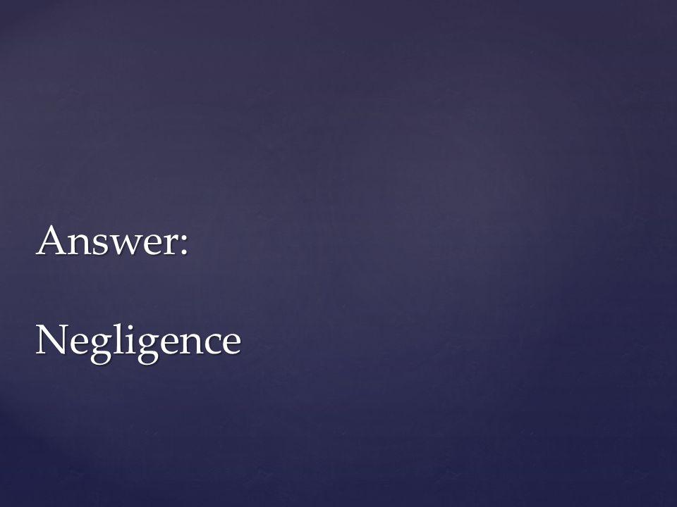 Answer: Negligence