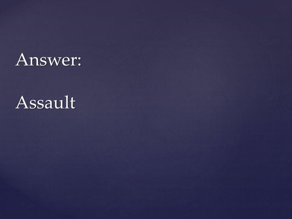 Answer: Assault