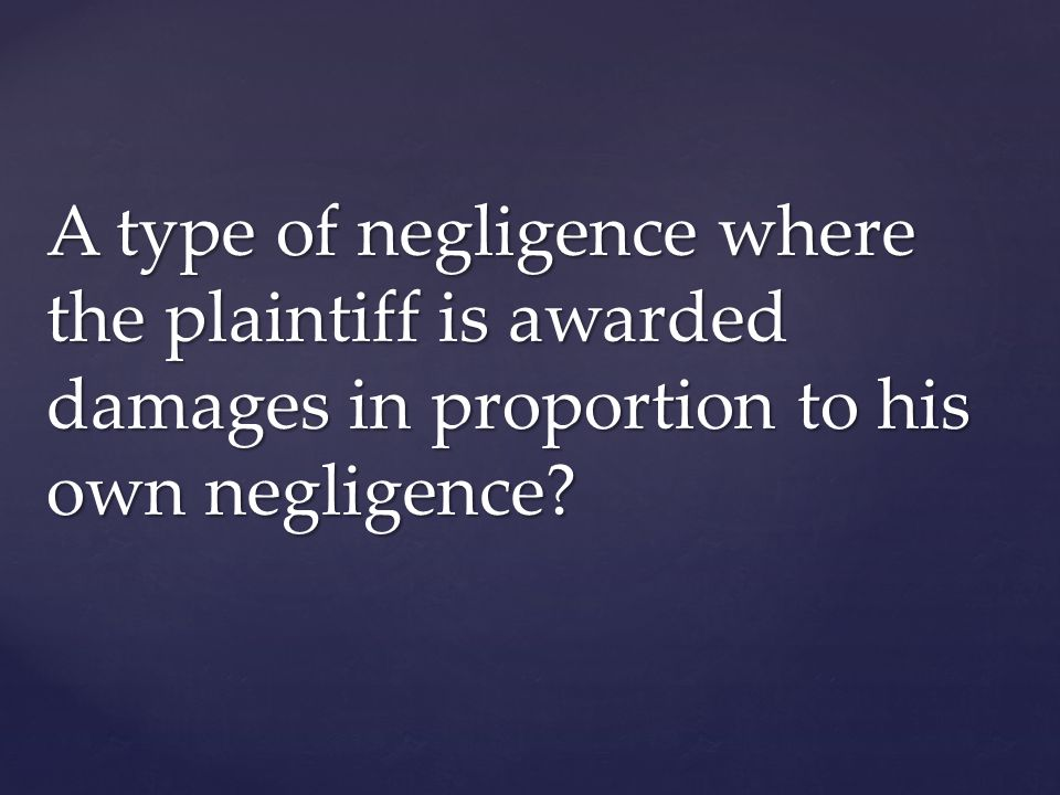 A type of negligence where the plaintiff is awarded damages in proportion to his own negligence?