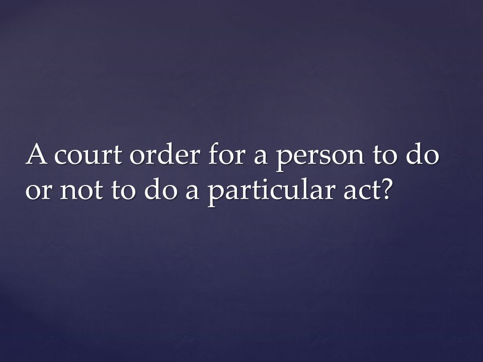A court order for a person to do or not to do a particular act?