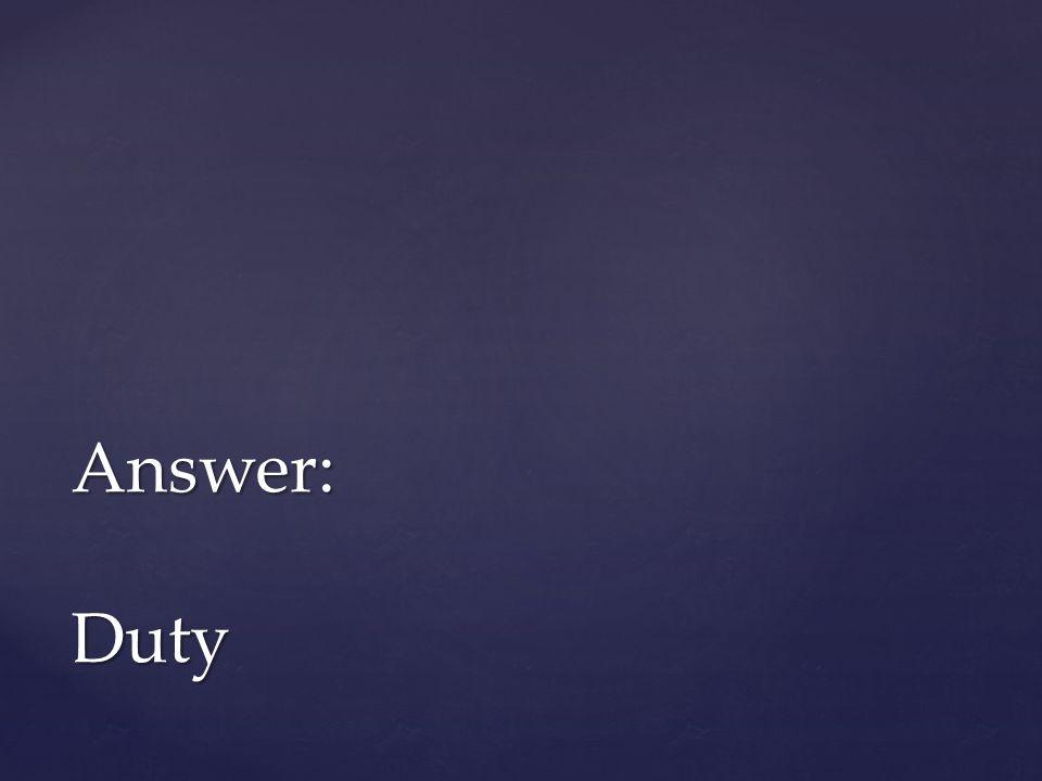 Answer: Duty