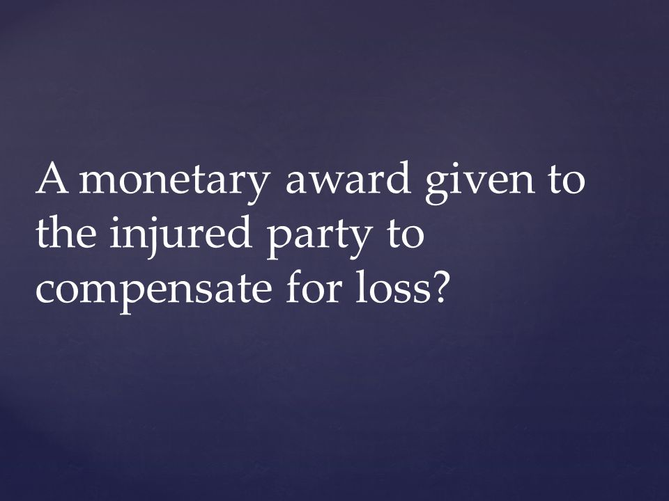 A monetary award given to the injured party to compensate for loss?