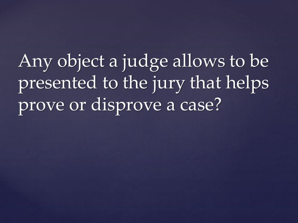 Any object a judge allows to be presented to the jury that helps prove or disprove a case?