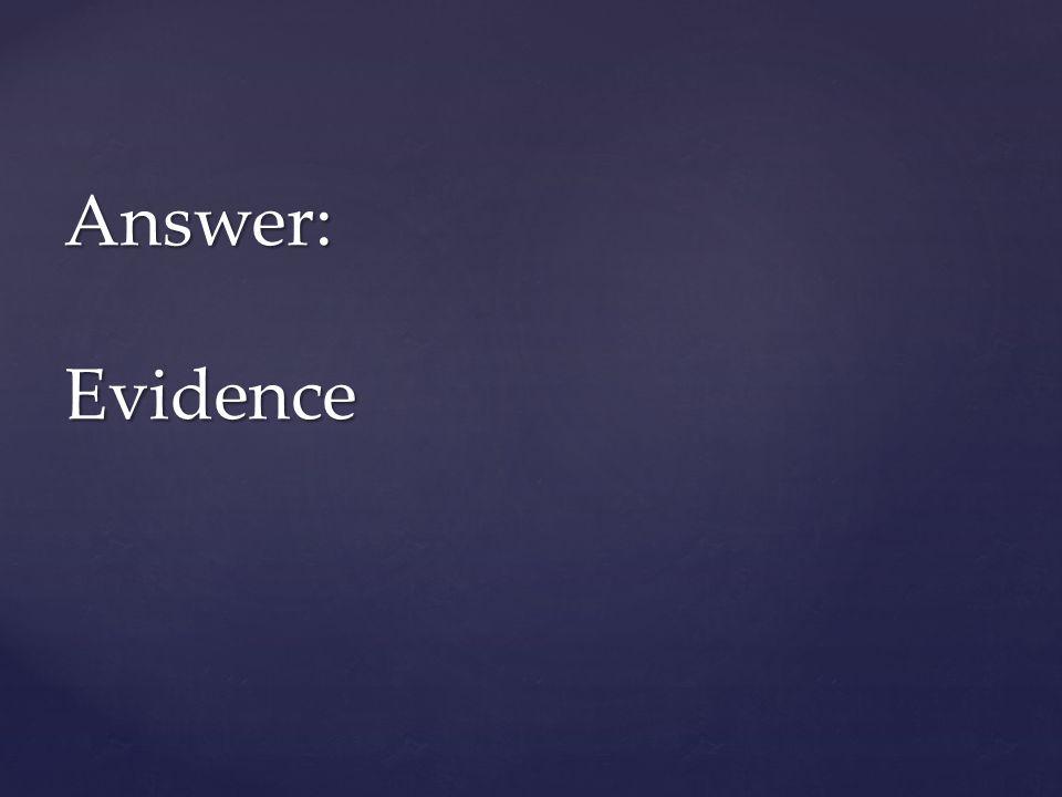 Answer: Evidence