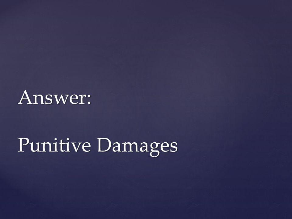 Answer: Punitive Damages
