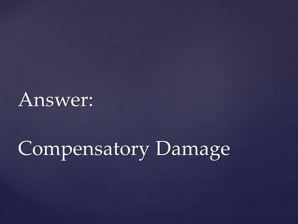 Answer: Compensatory Damage