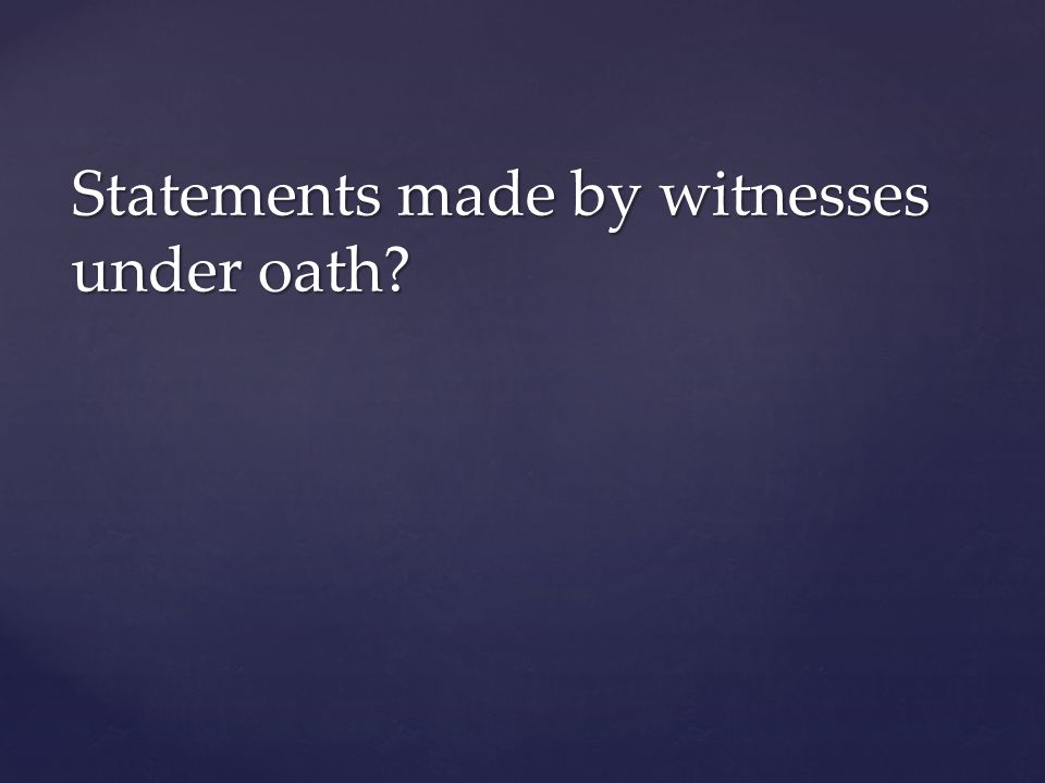 Statements made by witnesses under oath?
