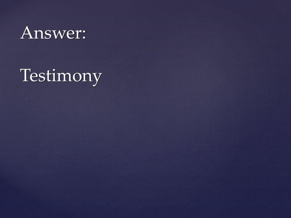 Answer: Testimony