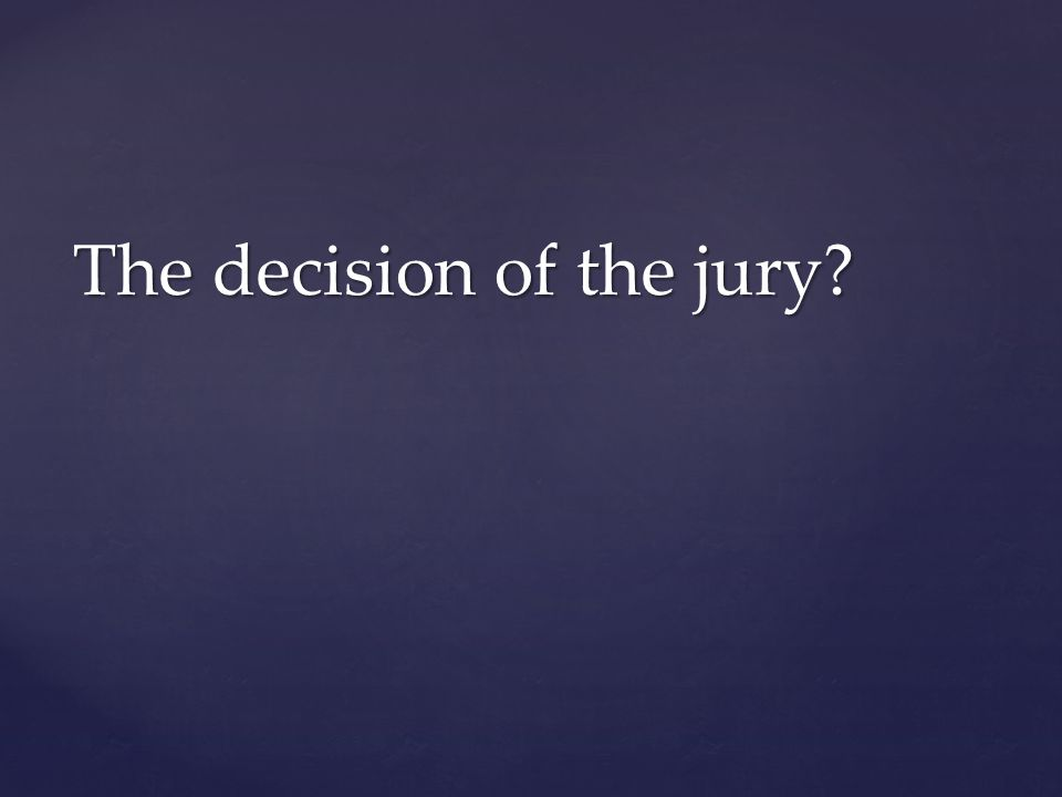 The decision of the jury?