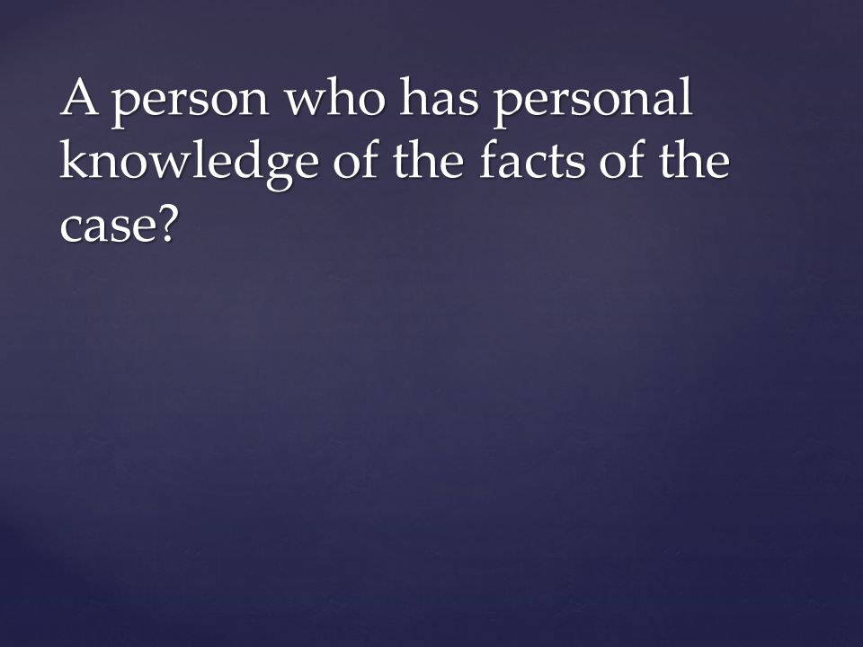 A person who has personal knowledge of the facts of the case?