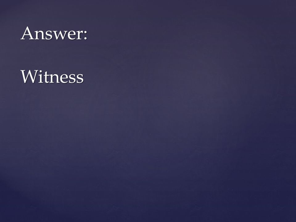 Answer: Witness