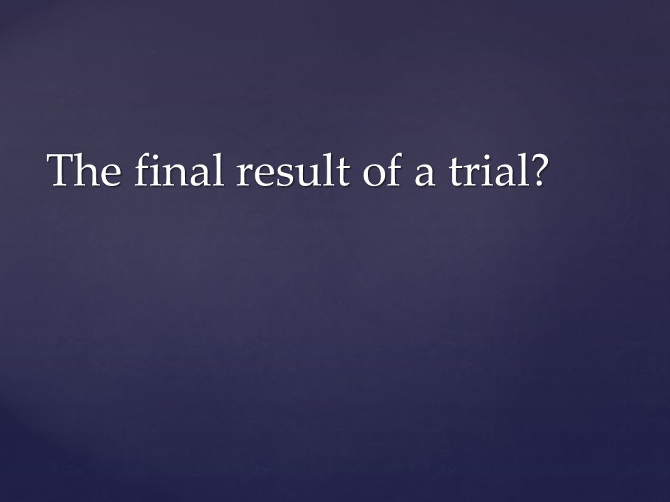 The final result of a trial?