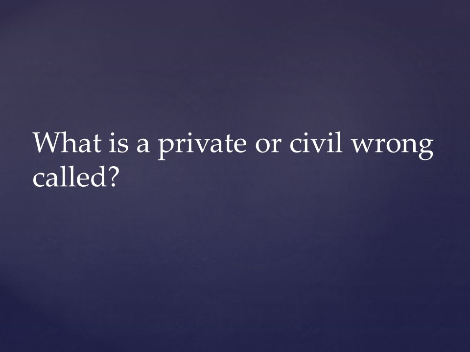 What is a private or civil wrong called?
