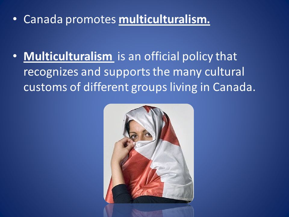 Canada promotes multiculturalism. Multiculturalism is an official policy that recognizes and supports the many cultural customs of different groups li