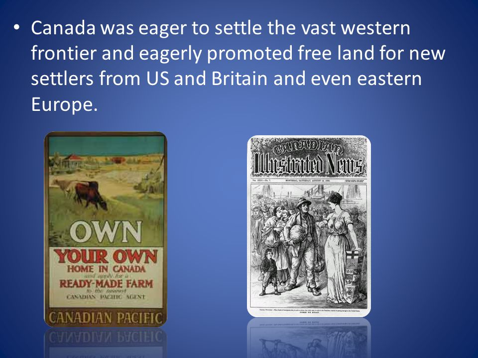 Canada was eager to settle the vast western frontier and eagerly promoted free land for new settlers from US and Britain and even eastern Europe.