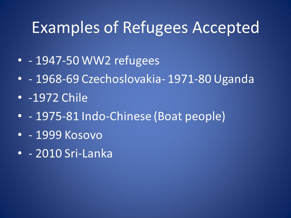 Examples of Refugees Accepted - 1947-50 WW2 refugees - 1968-69 Czechoslovakia- 1971-80 Uganda -1972 Chile - 1975-81 Indo-Chinese (Boat people) - 1999 Kosovo - 2010 Sri-Lanka
