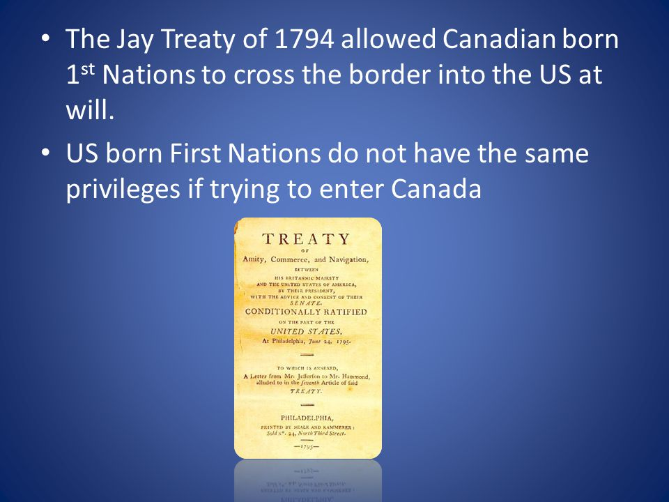The Jay Treaty of 1794 allowed Canadian born 1 st Nations to cross the border into the US at will.