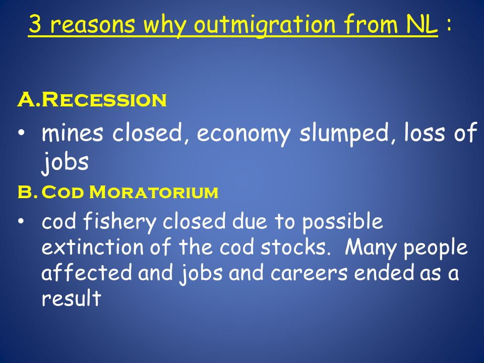 3 reasons why outmigration from NL : A.Recession mines closed, economy slumped, loss of jobs B.Cod Moratorium cod fishery closed due to possible extinction of the cod stocks.