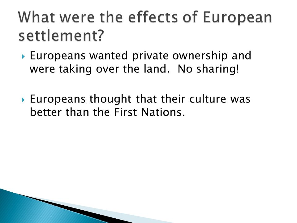  Europeans wanted private ownership and were taking over the land. No sharing!  Europeans thought that their culture was better than the First Natio