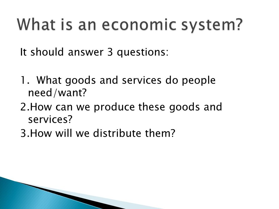 It should answer 3 questions: 1. What goods and services do people need/want? 2.How can we produce these goods and services? 3.How will we distribute