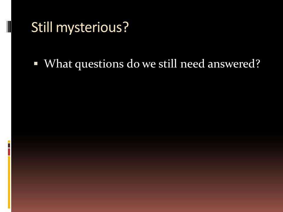 Still mysterious?  What questions do we still need answered?