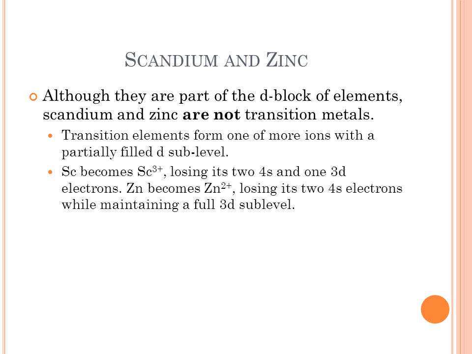S CANDIUM AND Z INC Although they are part of the d-block of elements, scandium and zinc are not transition metals.