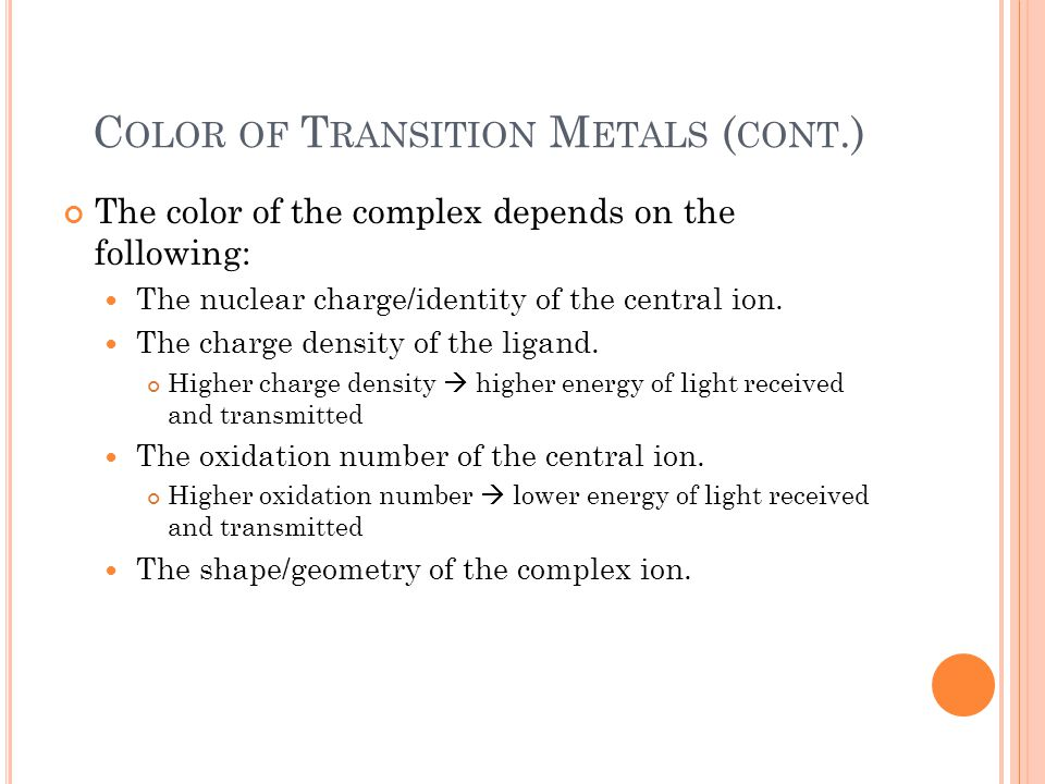 C OLOR OF T RANSITION M ETALS ( CONT.) The color of the complex depends on the following: The nuclear charge/identity of the central ion.