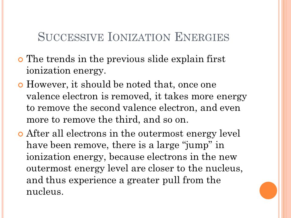 S UCCESSIVE I ONIZATION E NERGIES The trends in the previous slide explain first ionization energy.