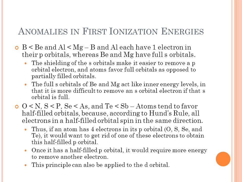 A NOMALIES IN F IRST I ONIZATION E NERGIES B < Be and Al < Mg – B and Al each have 1 electron in their p orbitals, whereas Be and Mg have full s orbitals.
