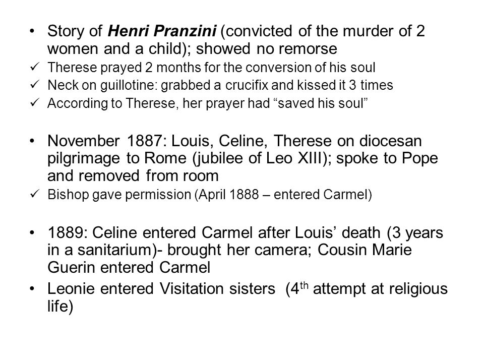 Story of Henri Pranzini (convicted of the murder of 2 women and a child); showed no remorse Therese prayed 2 months for the conversion of his soul Neck on guillotine: grabbed a crucifix and kissed it 3 times According to Therese, her prayer had saved his soul November 1887: Louis, Celine, Therese on diocesan pilgrimage to Rome (jubilee of Leo XIII); spoke to Pope and removed from room Bishop gave permission (April 1888 – entered Carmel) 1889: Celine entered Carmel after Louis' death (3 years in a sanitarium)- brought her camera; Cousin Marie Guerin entered Carmel Leonie entered Visitation sisters (4 th attempt at religious life)