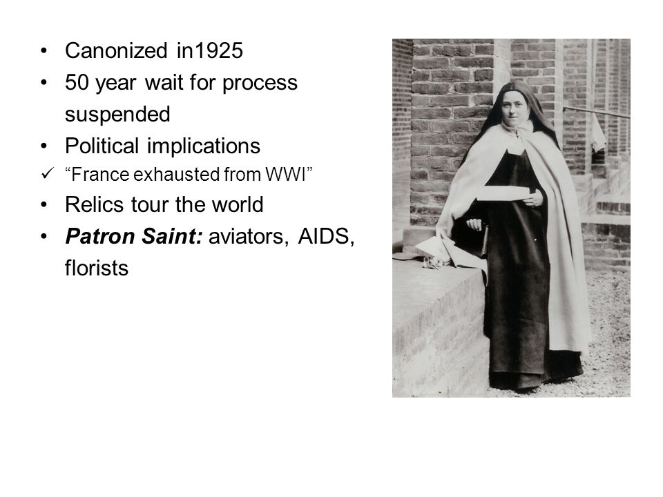 Canonized in1925 50 year wait for process suspended Political implications France exhausted from WWI Relics tour the world Patron Saint: aviators, AIDS, florists