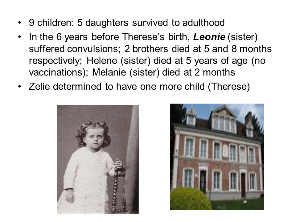 9 children: 5 daughters survived to adulthood In the 6 years before Therese's birth, Leonie (sister) suffered convulsions; 2 brothers died at 5 and 8 months respectively; Helene (sister) died at 5 years of age (no vaccinations); Melanie (sister) died at 2 months Zelie determined to have one more child (Therese)