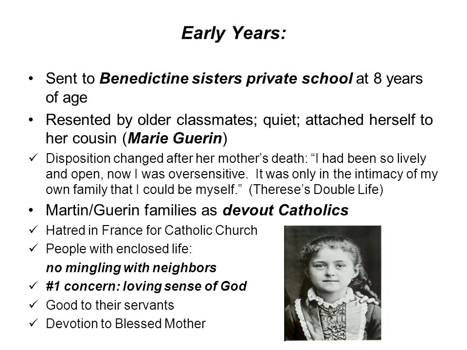 Early Years: Sent to Benedictine sisters private school at 8 years of age Resented by older classmates; quiet; attached herself to her cousin (Marie Guerin) Disposition changed after her mother's death: I had been so lively and open, now I was oversensitive.