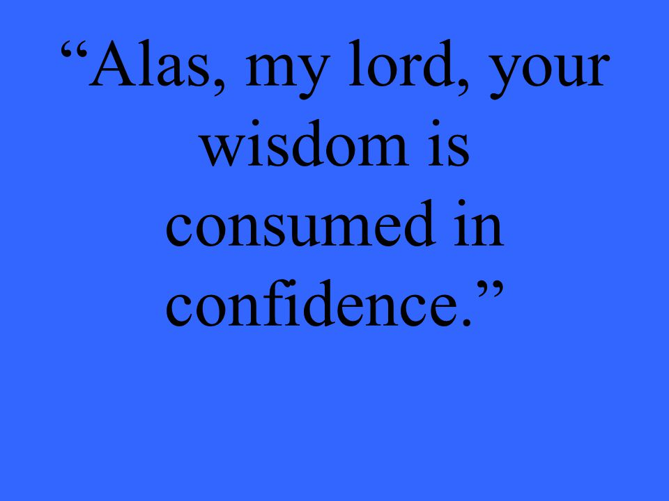 Alas, my lord, your wisdom is consumed in confidence.