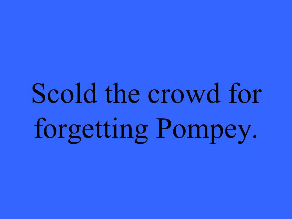 Scold the crowd for forgetting Pompey.