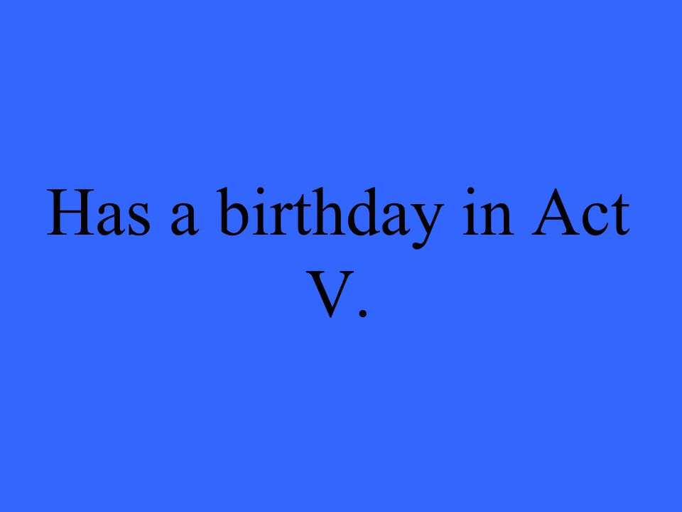 Has a birthday in Act V.