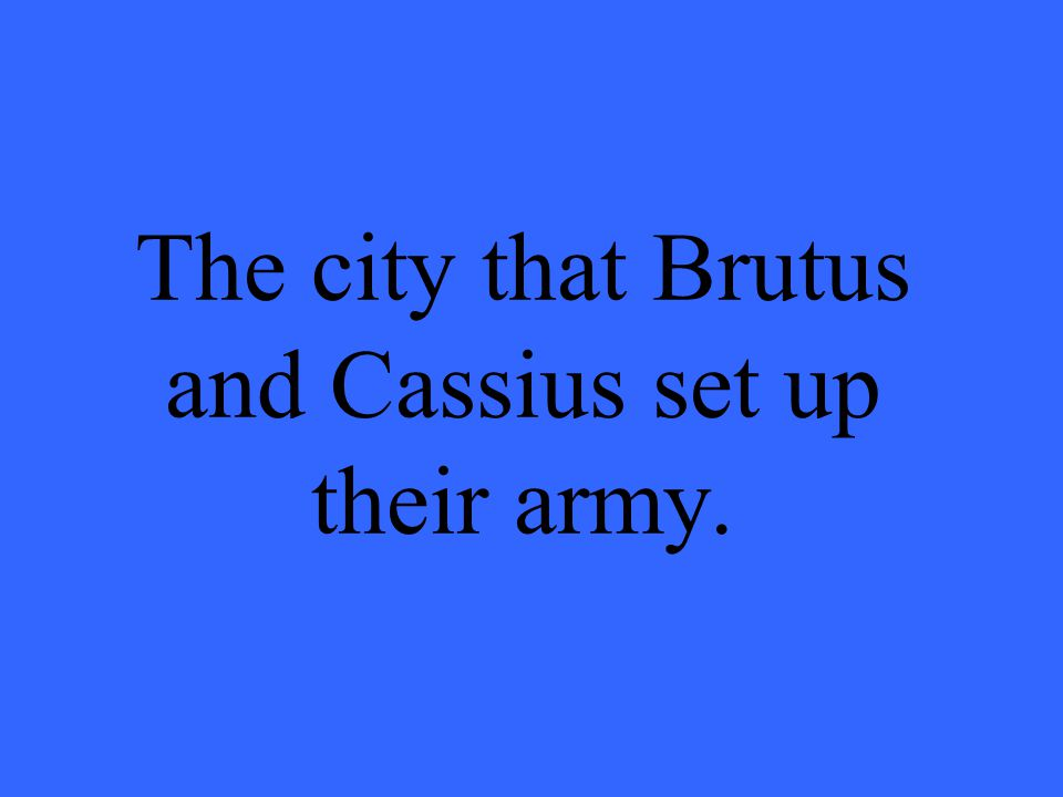 The city that Brutus and Cassius set up their army.