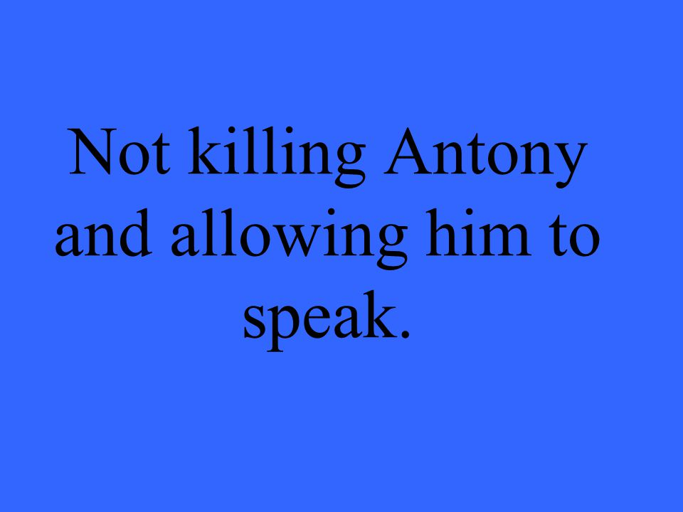 Not killing Antony and allowing him to speak.