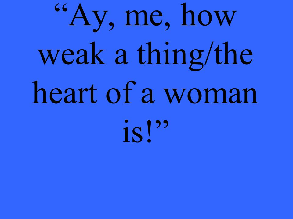 Ay, me, how weak a thing/the heart of a woman is!