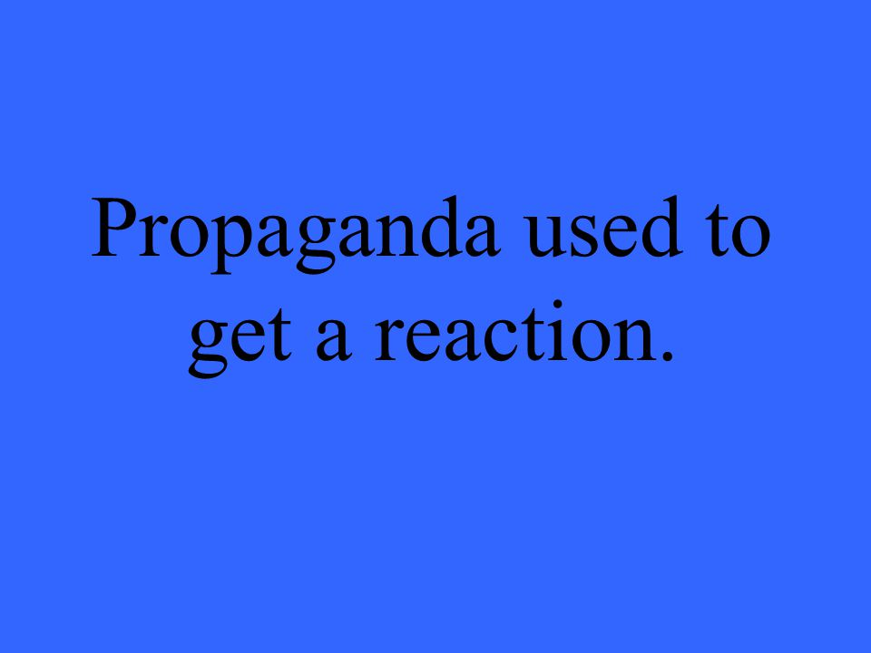 Propaganda used to get a reaction.