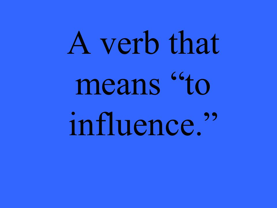 A verb that means to influence.