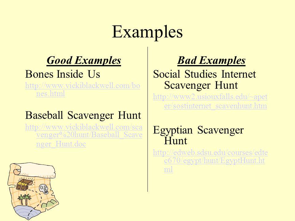 Examples Good Examples Bones Inside Us http://www.vickiblackwell.com/bo nes.html Baseball Scavenger Hunt http://www.vickiblackwell.com/sca venger%20hunt/Baseball_Scave nger_Hunt.doc Bad Examples Social Studies Internet Scavenger Hunt http://www2.usiouxfalls.edu/~apet er/sostinternet_scavenhunt.htm Egyptian Scavenger Hunt http://edweb.sdsu.edu/courses/edte c670/egypt/hunt/EgyptHunt.ht ml