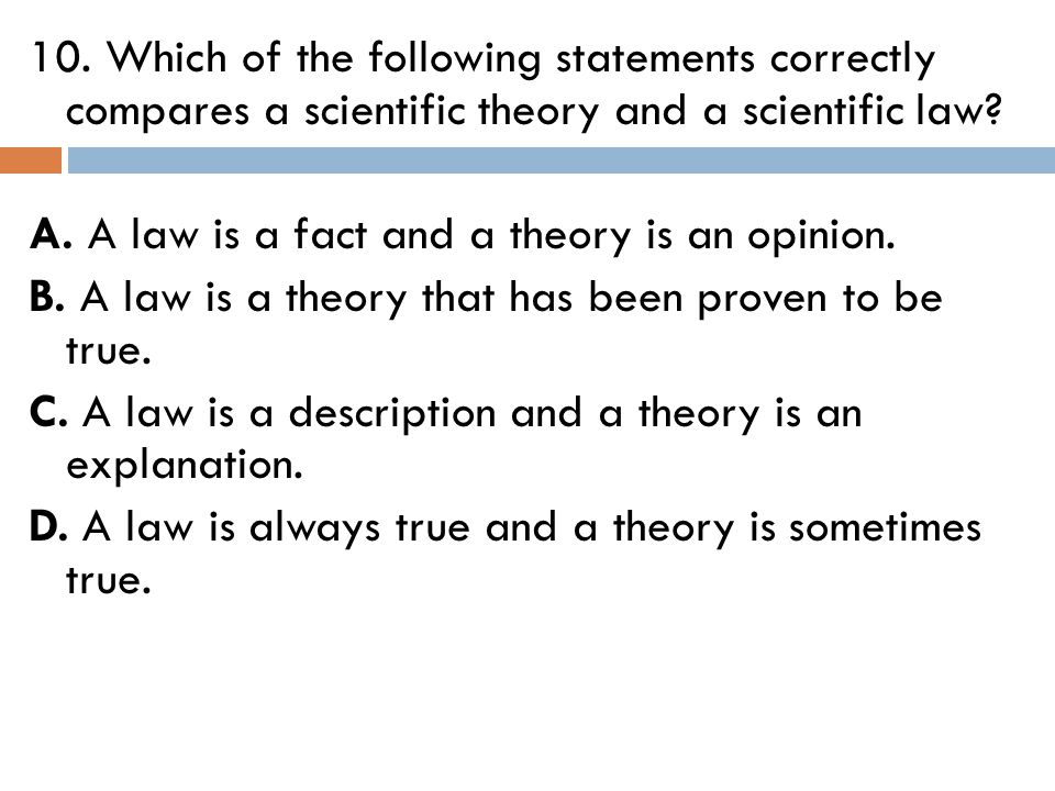10. Which of the following statements correctly compares a scientific theory and a scientific law? A. A law is a fact and a theory is an opinion. B. A