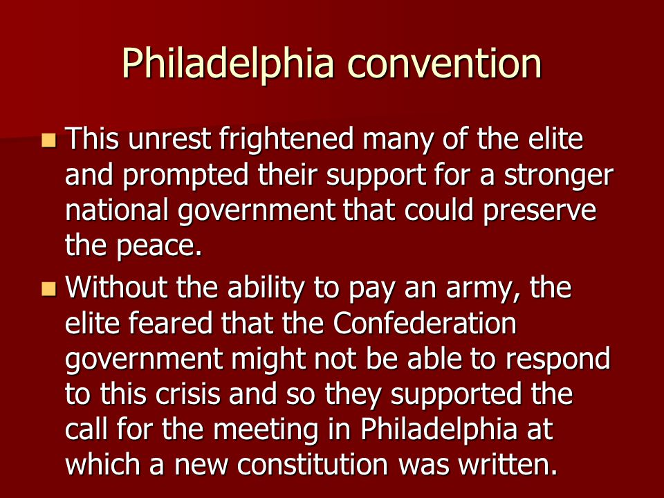 Philadelphia convention This unrest frightened many of the elite and prompted their support for a stronger national government that could preserve the