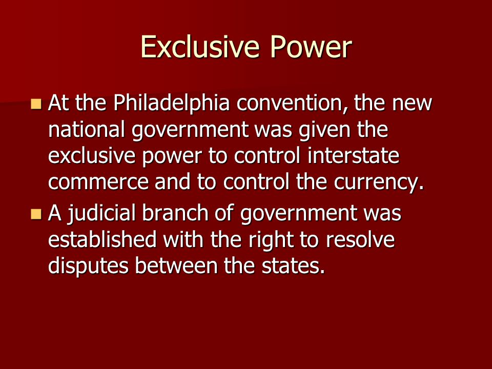 Exclusive Power At the Philadelphia convention, the new national government was given the exclusive power to control interstate commerce and to contro