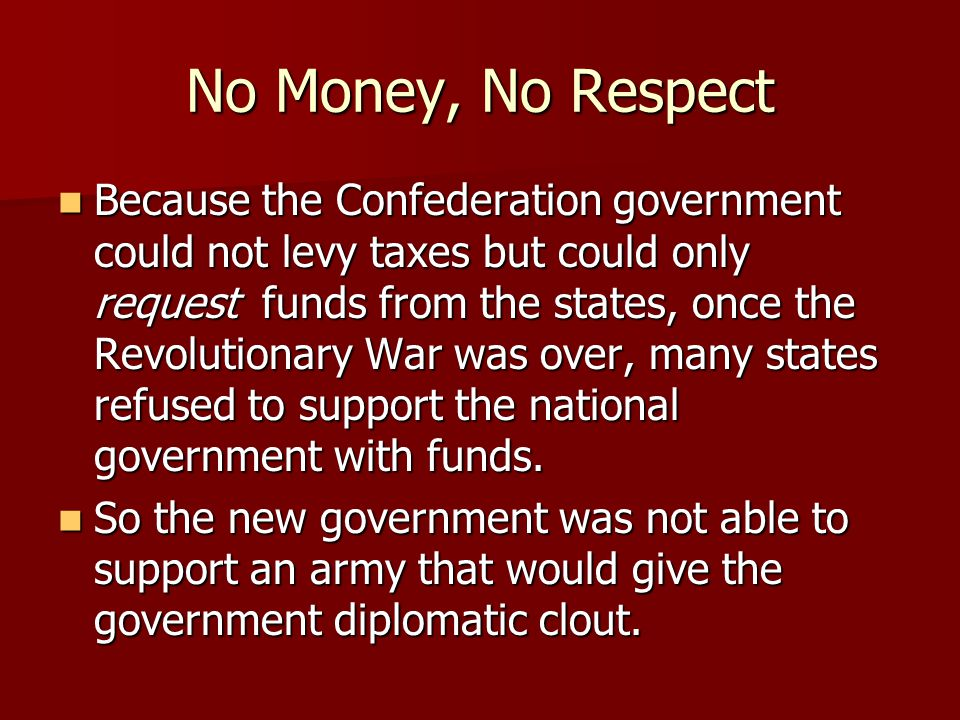No Money, No Respect Because the Confederation government could not levy taxes but could only request funds from the states, once the Revolutionary Wa